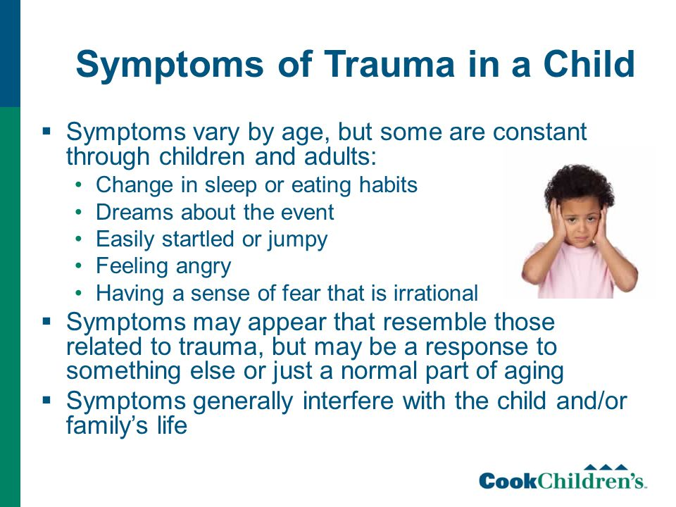 Symptoms of Trauma in a Child  Symptoms vary by age, but some are constant through children and adults: Change in sleep or eating habits Dreams about the event Easily startled or jumpy Feeling angry Having a sense of fear that is irrational  Symptoms may appear that resemble those related to trauma, but may be a response to something else or just a normal part of aging  Symptoms generally interfere with the child and/or family's life