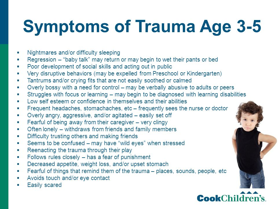 Symptoms of Trauma Age 3-5  Nightmares and/or difficulty sleeping  Regression – baby talk may return or may begin to wet their pants or bed  Poor development of social skills and acting out in public  Very disruptive behaviors (may be expelled from Preschool or Kindergarten)  Tantrums and/or crying fits that are not easily soothed or calmed  Overly bossy with a need for control – may be verbally abusive to adults or peers  Struggles with focus or learning – may begin to be diagnosed with learning disabilities  Low self esteem or confidence in themselves and their abilities  Frequent headaches, stomachaches, etc – frequently sees the nurse or doctor  Overly angry, aggressive, and/or agitated – easily set off  Fearful of being away from their caregiver – very clingy  Often lonely – withdraws from friends and family members  Difficulty trusting others and making friends  Seems to be confused – may have wild eyes when stressed  Reenacting the trauma through their play  Follows rules closely – has a fear of punishment  Decreased appetite, weight loss, and/or upset stomach  Fearful of things that remind them of the trauma – places, sounds, people, etc  Avoids touch and/or eye contact  Easily scared