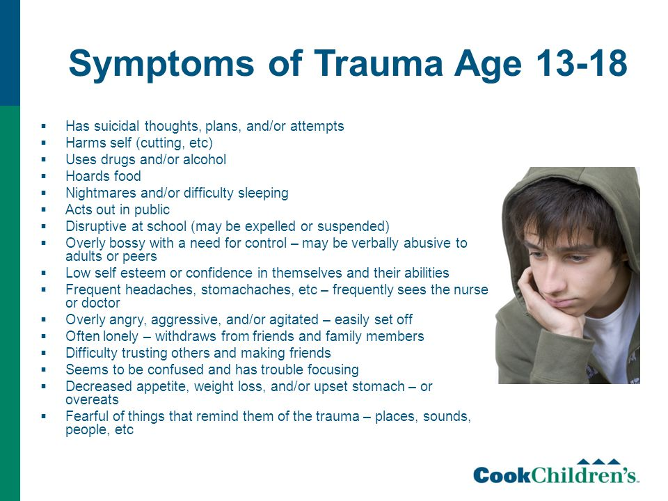 Symptoms of Trauma Age 13-18  Has suicidal thoughts, plans, and/or attempts  Harms self (cutting, etc)  Uses drugs and/or alcohol  Hoards food  Nightmares and/or difficulty sleeping  Acts out in public  Disruptive at school (may be expelled or suspended)  Overly bossy with a need for control – may be verbally abusive to adults or peers  Low self esteem or confidence in themselves and their abilities  Frequent headaches, stomachaches, etc – frequently sees the nurse or doctor  Overly angry, aggressive, and/or agitated – easily set off  Often lonely – withdraws from friends and family members  Difficulty trusting others and making friends  Seems to be confused and has trouble focusing  Decreased appetite, weight loss, and/or upset stomach – or overeats  Fearful of things that remind them of the trauma – places, sounds, people, etc