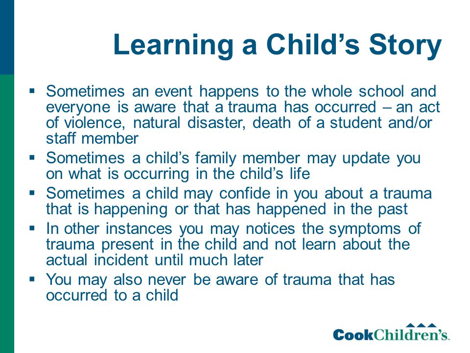 Learning a Child's Story  Sometimes an event happens to the whole school and everyone is aware that a trauma has occurred – an act of violence, natur