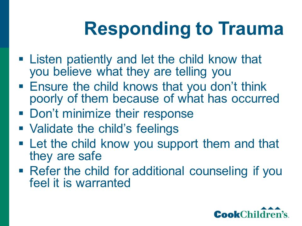 Responding to Trauma  Listen patiently and let the child know that you believe what they are telling you  Ensure the child knows that you don't think poorly of them because of what has occurred  Don't minimize their response  Validate the child's feelings  Let the child know you support them and that they are safe  Refer the child for additional counseling if you feel it is warranted