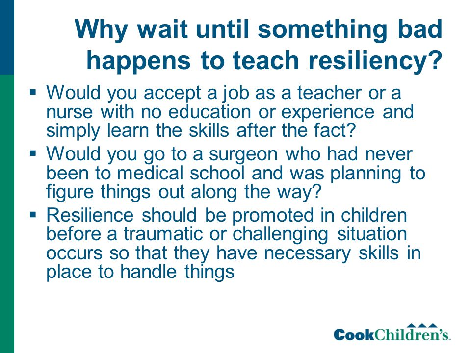 Why wait until something bad happens to teach resiliency?  Would you accept a job as a teacher or a nurse with no education or experience and simply