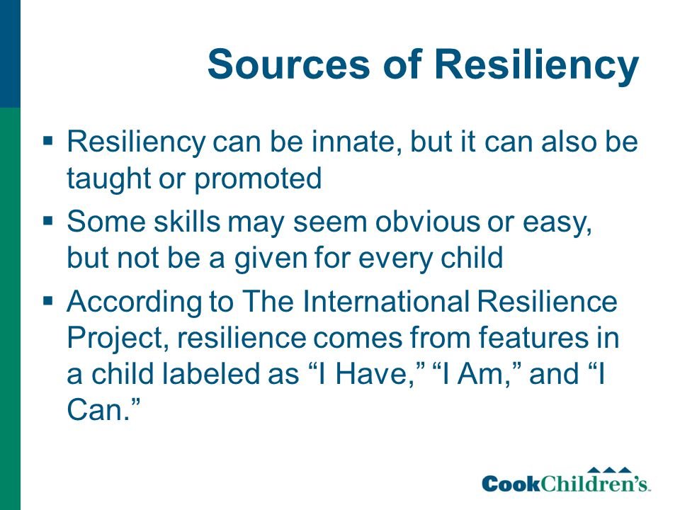 Sources of Resiliency  Resiliency can be innate, but it can also be taught or promoted  Some skills may seem obvious or easy, but not be a given for