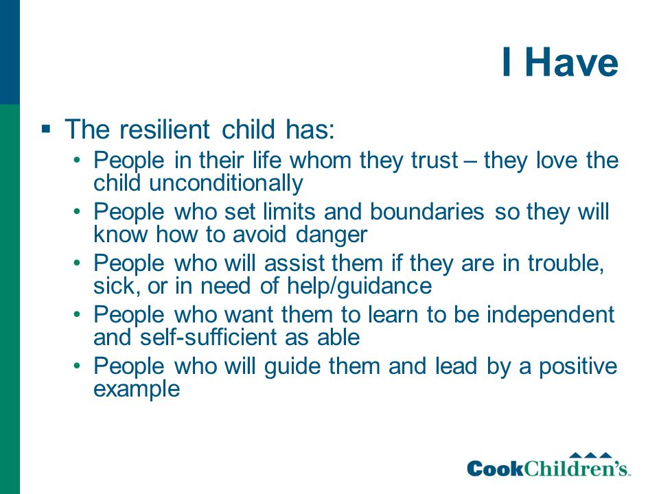 I Have  The resilient child has: People in their life whom they trust – they love the child unconditionally People who set limits and boundaries so they will know how to avoid danger People who will assist them if they are in trouble, sick, or in need of help/guidance People who want them to learn to be independent and self-sufficient as able People who will guide them and lead by a positive example