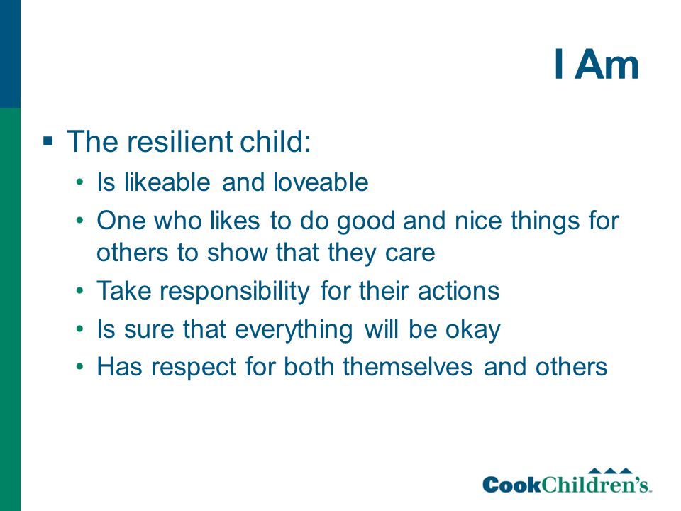 I Am  The resilient child: Is likeable and loveable One who likes to do good and nice things for others to show that they care Take responsibility fo