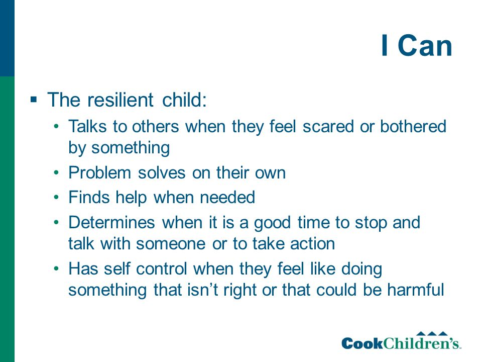 I Can  The resilient child: Talks to others when they feel scared or bothered by something Problem solves on their own Finds help when needed Determines when it is a good time to stop and talk with someone or to take action Has self control when they feel like doing something that isn't right or that could be harmful
