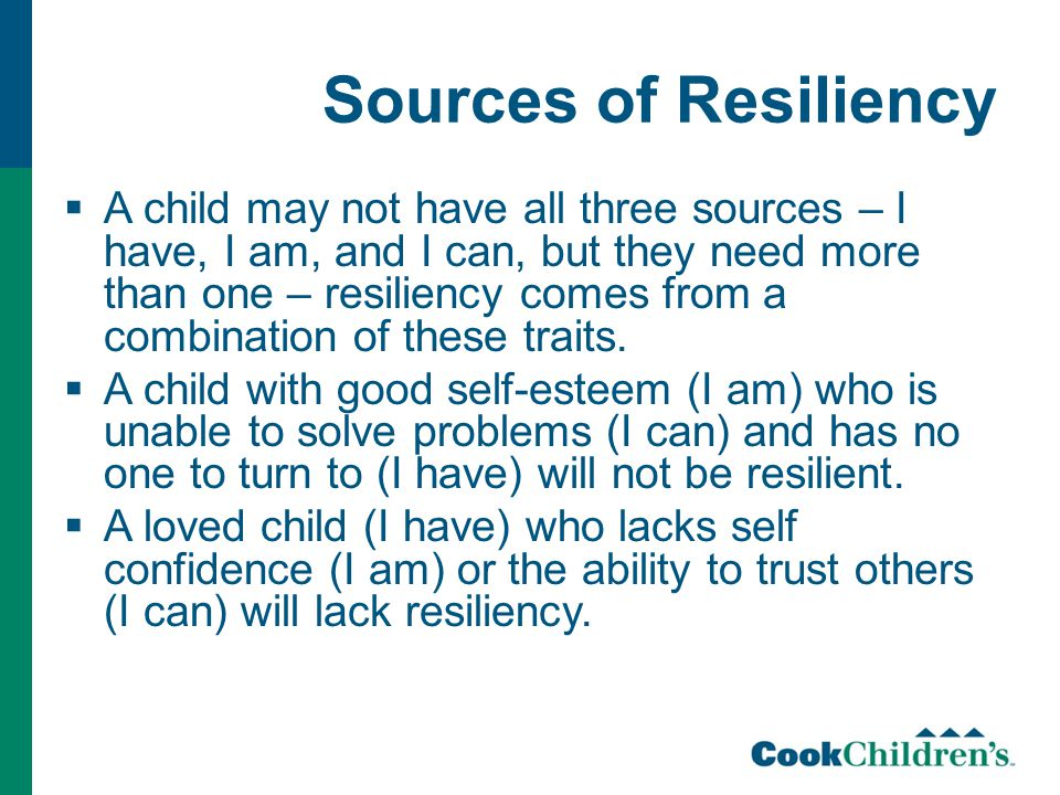 Sources of Resiliency  A child may not have all three sources – I have, I am, and I can, but they need more than one – resiliency comes from a combination of these traits.