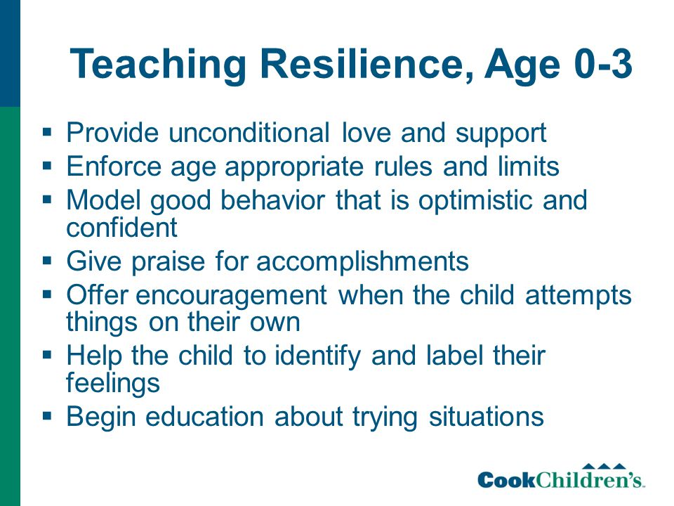 Teaching Resilience, Age 0-3  Provide unconditional love and support  Enforce age appropriate rules and limits  Model good behavior that is optimistic and confident  Give praise for accomplishments  Offer encouragement when the child attempts things on their own  Help the child to identify and label their feelings  Begin education about trying situations