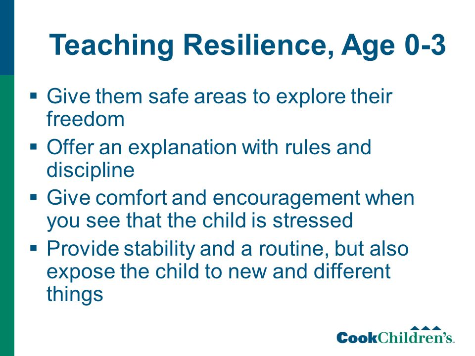 Teaching Resilience, Age 0-3  Give them safe areas to explore their freedom  Offer an explanation with rules and discipline  Give comfort and encouragement when you see that the child is stressed  Provide stability and a routine, but also expose the child to new and different things
