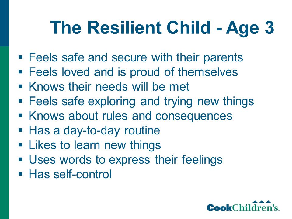 The Resilient Child - Age 3  Feels safe and secure with their parents  Feels loved and is proud of themselves  Knows their needs will be met  Feels safe exploring and trying new things  Knows about rules and consequences  Has a day-to-day routine  Likes to learn new things  Uses words to express their feelings  Has self-control