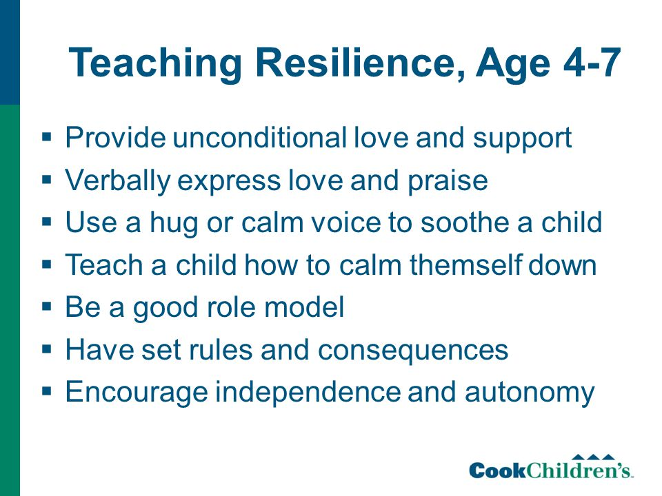 Teaching Resilience, Age 4-7  Provide unconditional love and support  Verbally express love and praise  Use a hug or calm voice to soothe a child  Teach a child how to calm themself down  Be a good role model  Have set rules and consequences  Encourage independence and autonomy