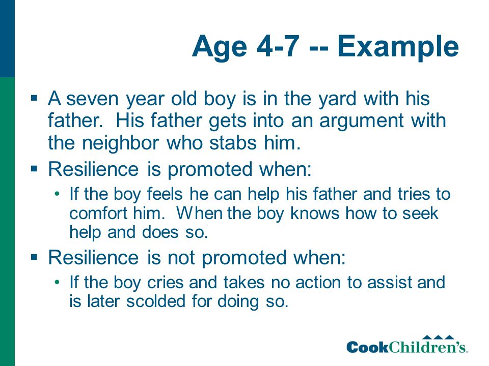 Age 4-7 -- Example  A seven year old boy is in the yard with his father. His father gets into an argument with the neighbor who stabs him.  Resilien