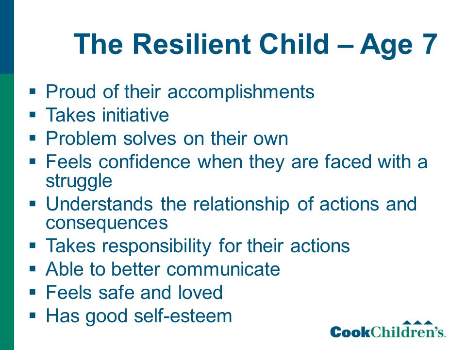 The Resilient Child – Age 7  Proud of their accomplishments  Takes initiative  Problem solves on their own  Feels confidence when they are faced with a struggle  Understands the relationship of actions and consequences  Takes responsibility for their actions  Able to better communicate  Feels safe and loved  Has good self-esteem