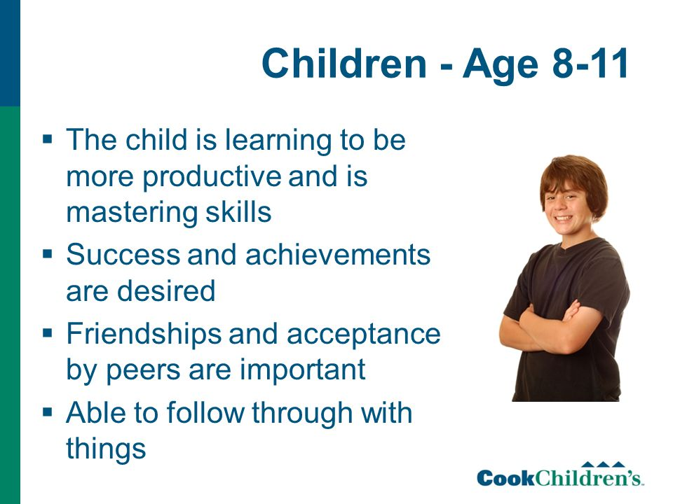 Children - Age 8-11  The child is learning to be more productive and is mastering skills  Success and achievements are desired  Friendships and acceptance by peers are important  Able to follow through with things