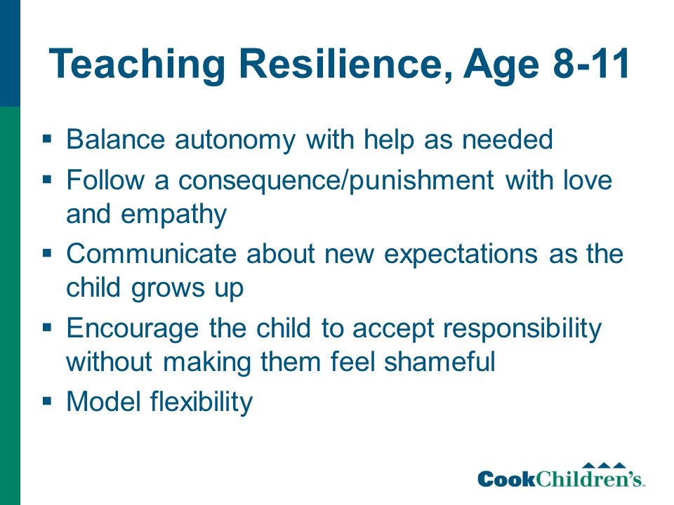 Teaching Resilience, Age 8-11  Balance autonomy with help as needed  Follow a consequence/punishment with love and empathy  Communicate about new expectations as the child grows up  Encourage the child to accept responsibility without making them feel shameful  Model flexibility