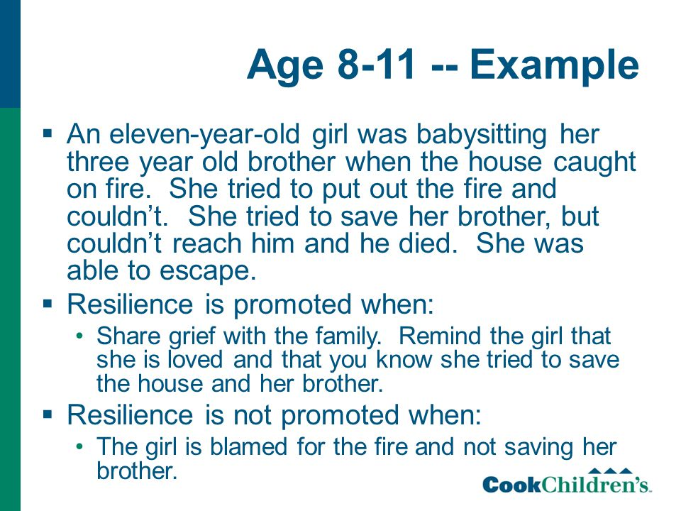 Age 8-11 -- Example  An eleven-year-old girl was babysitting her three year old brother when the house caught on fire. She tried to put out the fire