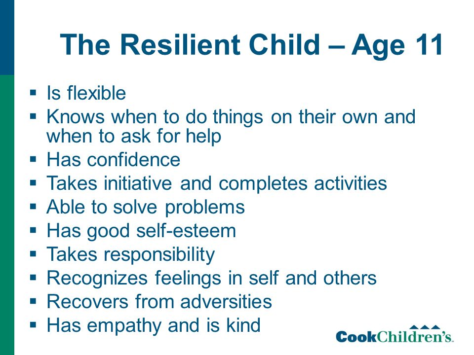 The Resilient Child – Age 11  Is flexible  Knows when to do things on their own and when to ask for help  Has confidence  Takes initiative and completes activities  Able to solve problems  Has good self-esteem  Takes responsibility  Recognizes feelings in self and others  Recovers from adversities  Has empathy and is kind
