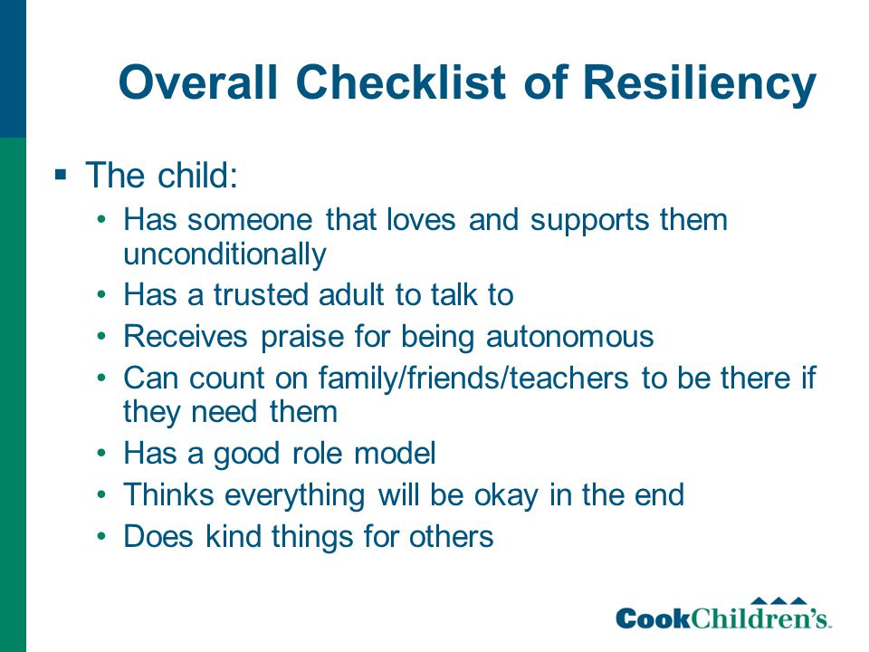 Overall Checklist of Resiliency  The child: Has someone that loves and supports them unconditionally Has a trusted adult to talk to Receives praise for being autonomous Can count on family/friends/teachers to be there if they need them Has a good role model Thinks everything will be okay in the end Does kind things for others