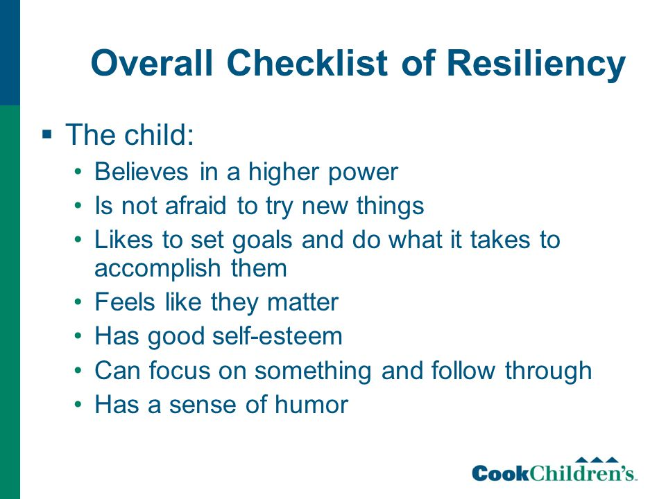 Overall Checklist of Resiliency  The child: Believes in a higher power Is not afraid to try new things Likes to set goals and do what it takes to accomplish them Feels like they matter Has good self-esteem Can focus on something and follow through Has a sense of humor