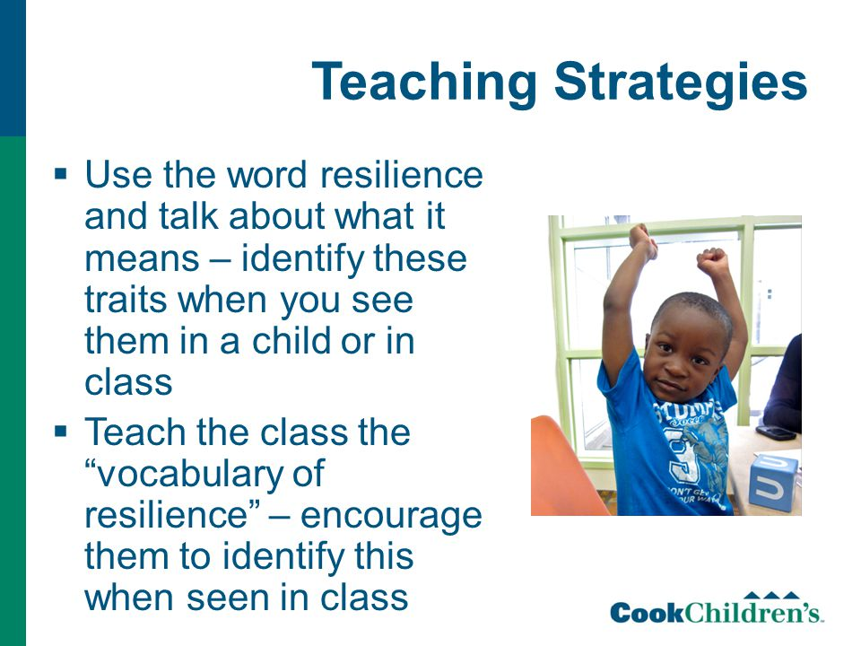 Teaching Strategies  Use the word resilience and talk about what it means – identify these traits when you see them in a child or in class  Teach the class the vocabulary of resilience – encourage them to identify this when seen in class