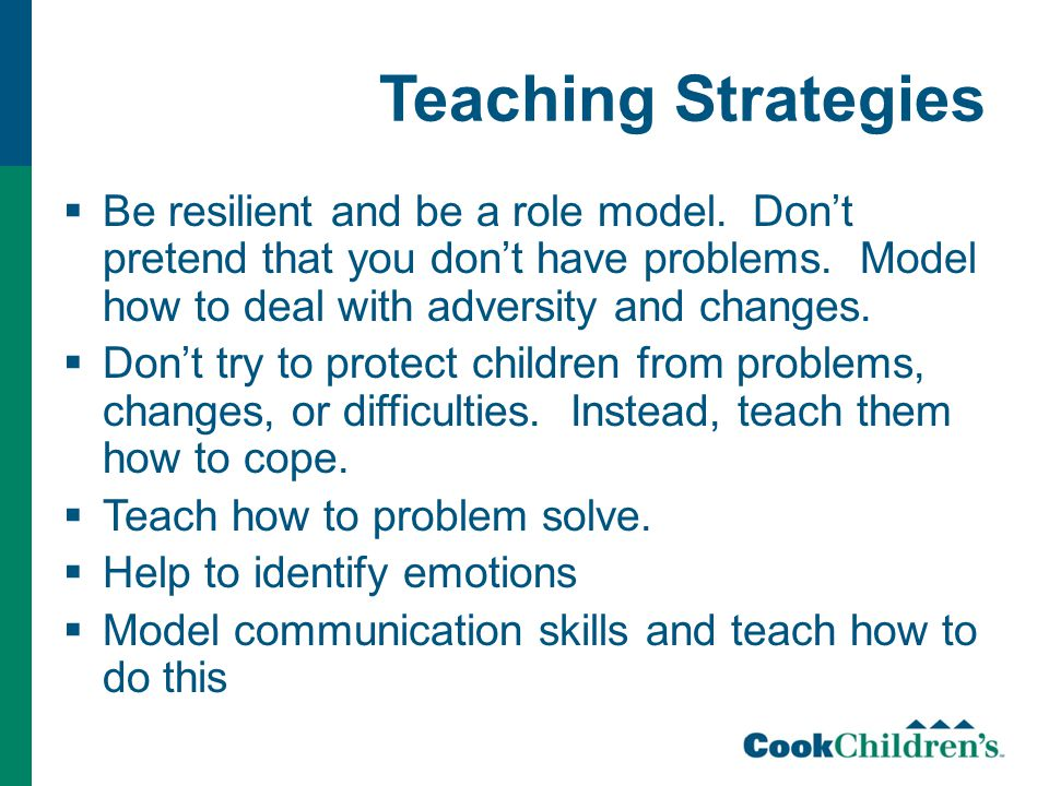 Teaching Strategies  Be resilient and be a role model. Don't pretend that you don't have problems. Model how to deal with adversity and changes.  Do