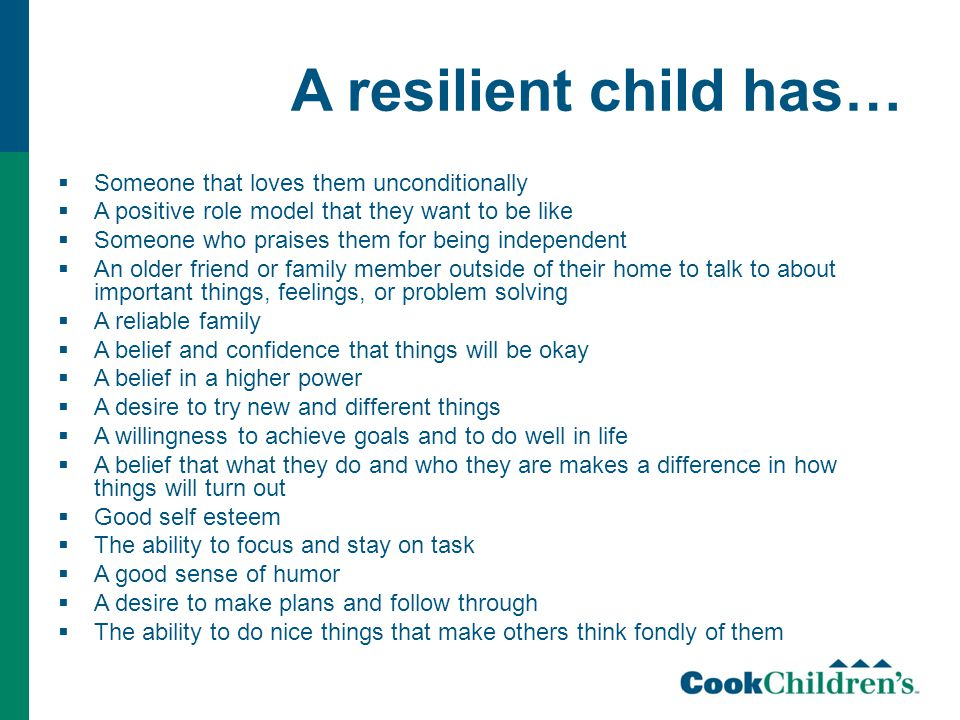 A resilient child has…  Someone that loves them unconditionally  A positive role model that they want to be like  Someone who praises them for being independent  An older friend or family member outside of their home to talk to about important things, feelings, or problem solving  A reliable family  A belief and confidence that things will be okay  A belief in a higher power  A desire to try new and different things  A willingness to achieve goals and to do well in life  A belief that what they do and who they are makes a difference in how things will turn out  Good self esteem  The ability to focus and stay on task  A good sense of humor  A desire to make plans and follow through  The ability to do nice things that make others think fondly of them