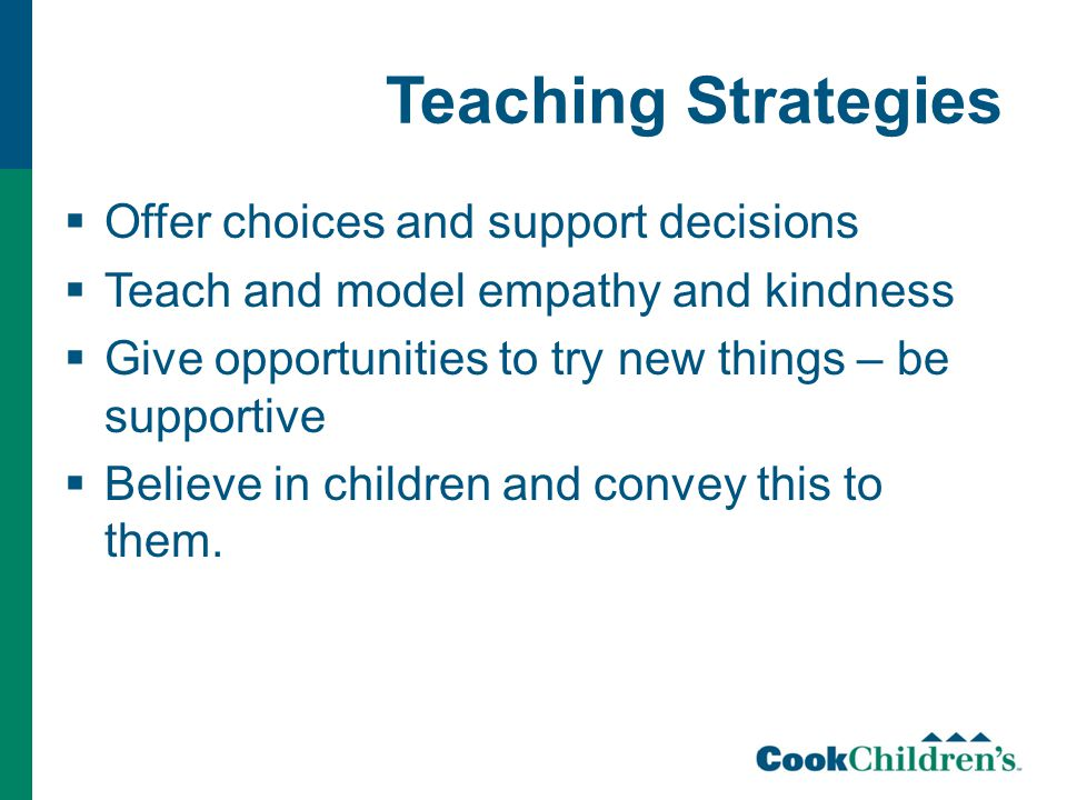 Teaching Strategies  Offer choices and support decisions  Teach and model empathy and kindness  Give opportunities to try new things – be supportiv