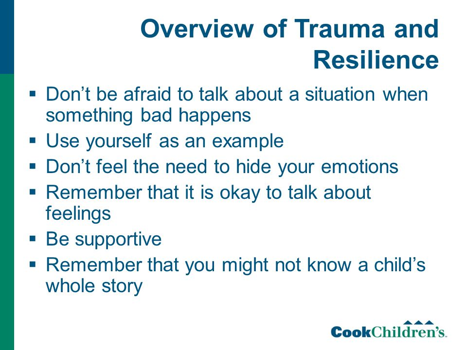 Overview of Trauma and Resilience  Don't be afraid to talk about a situation when something bad happens  Use yourself as an example  Don't feel the need to hide your emotions  Remember that it is okay to talk about feelings  Be supportive  Remember that you might not know a child's whole story