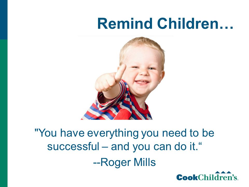 Remind Children… You have everything you need to be successful – and you can do it. --Roger Mills