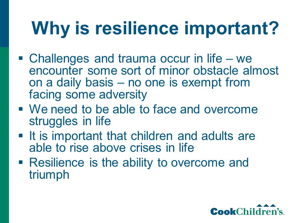 Why is resilience important?  Challenges and trauma occur in life – we encounter some sort of minor obstacle almost on a daily basis – no one is exem