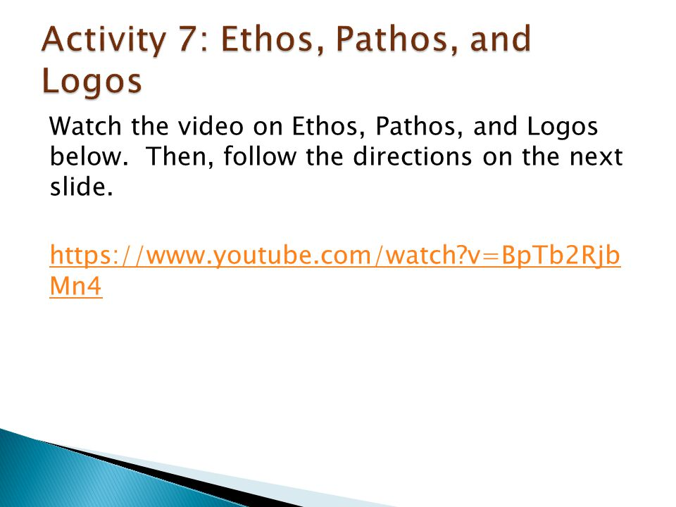 Watch the video on Ethos, Pathos, and Logos below. Then, follow the directions on the next slide. https://www.youtube.com/watch?v=BpTb2Rjb Mn4