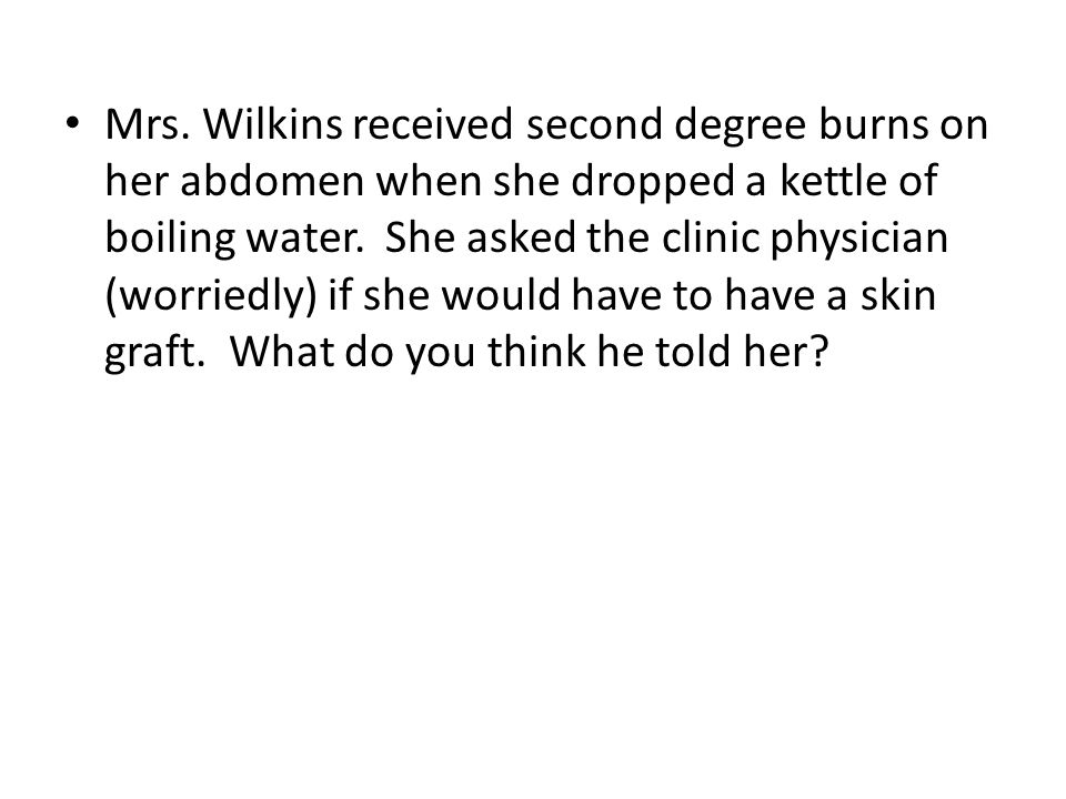 Mrs. Wilkins received second degree burns on her abdomen when she dropped a kettle of boiling water. She asked the clinic physician (worriedly) if she