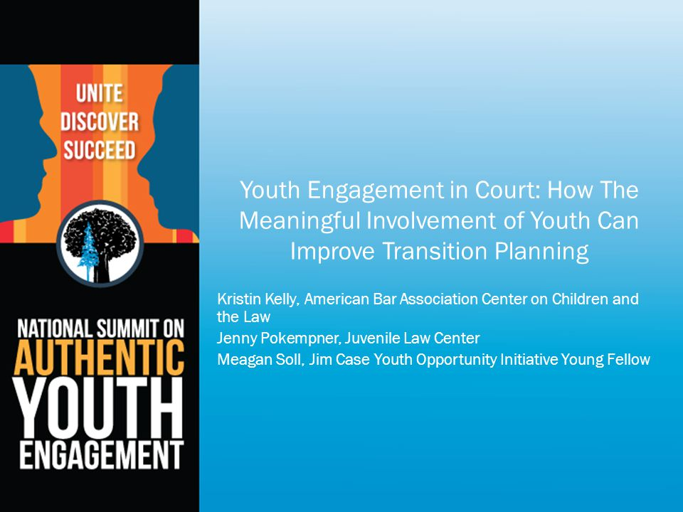 Youth Engagement in Court: How The Meaningful Involvement of Youth Can Improve Transition Planning Kristin Kelly, American Bar Association Center on Children and the Law Jenny Pokempner, Juvenile Law Center Meagan Soll, Jim Case Youth Opportunity Initiative Young Fellow