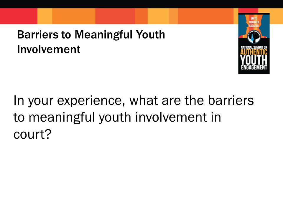Barriers to Meaningful Youth Involvement In your experience, what are the barriers to meaningful youth involvement in court