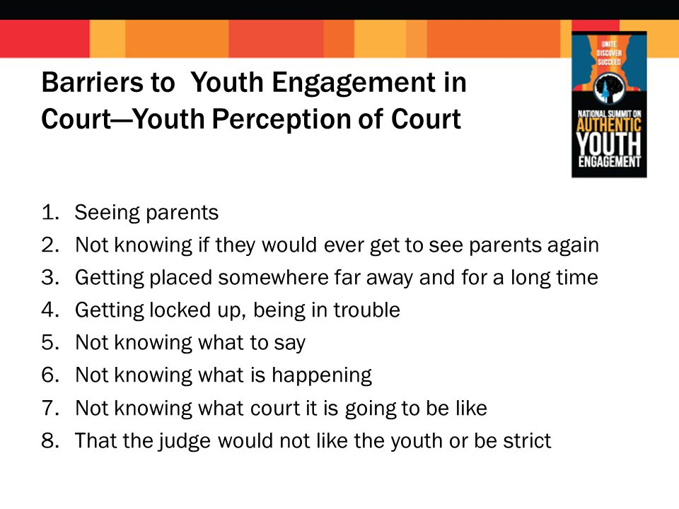 Barriers to Youth Engagement in Court—Youth Perception of Court 1.Seeing parents 2.Not knowing if they would ever get to see parents again 3.Getting placed somewhere far away and for a long time 4.Getting locked up, being in trouble 5.Not knowing what to say 6.Not knowing what is happening 7.Not knowing what court it is going to be like 8.That the judge would not like the youth or be strict