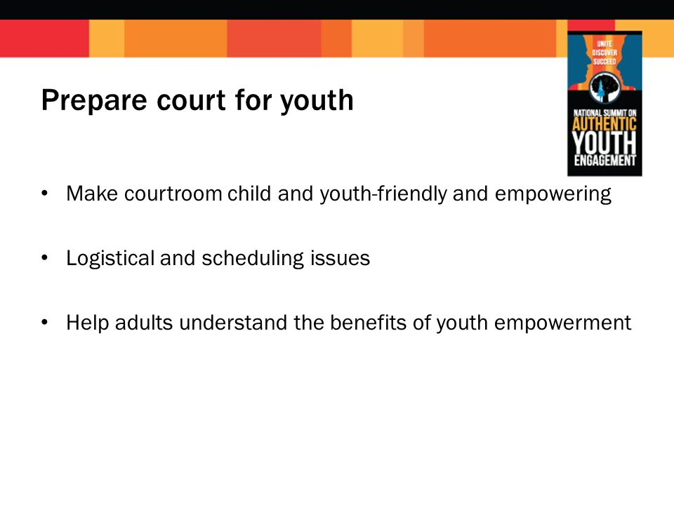 Prepare court for youth Make courtroom child and youth-friendly and empowering Logistical and scheduling issues Help adults understand the benefits of youth empowerment