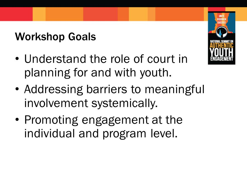 Workshop Goals Understand the role of court in planning for and with youth. Addressing barriers to meaningful involvement systemically. Promoting enga