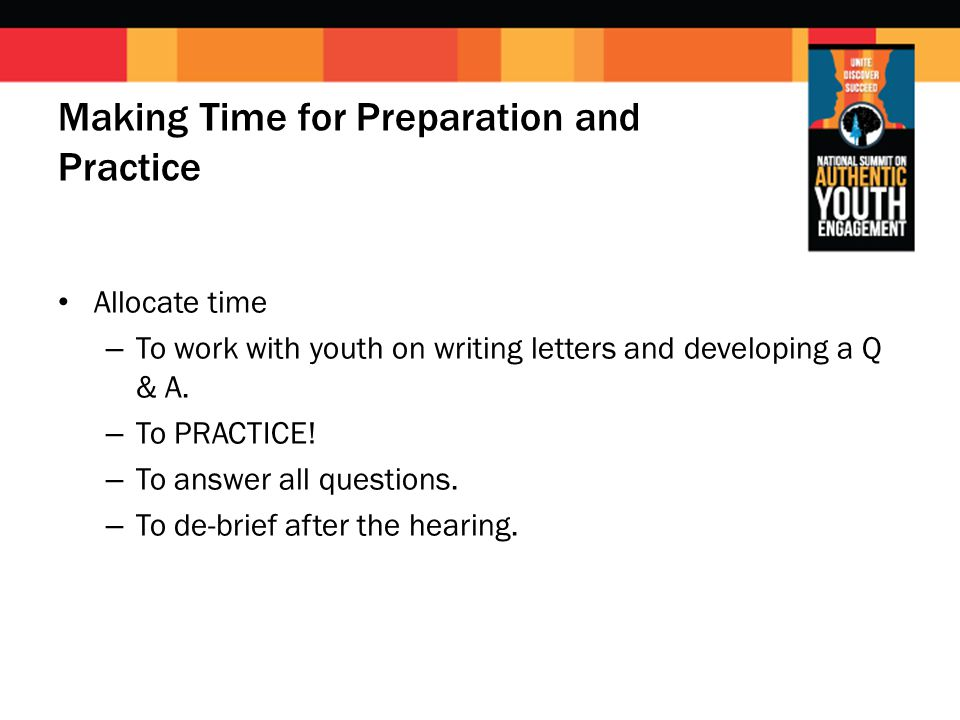 Making Time for Preparation and Practice Allocate time – To work with youth on writing letters and developing a Q & A. – To PRACTICE! – To answer all
