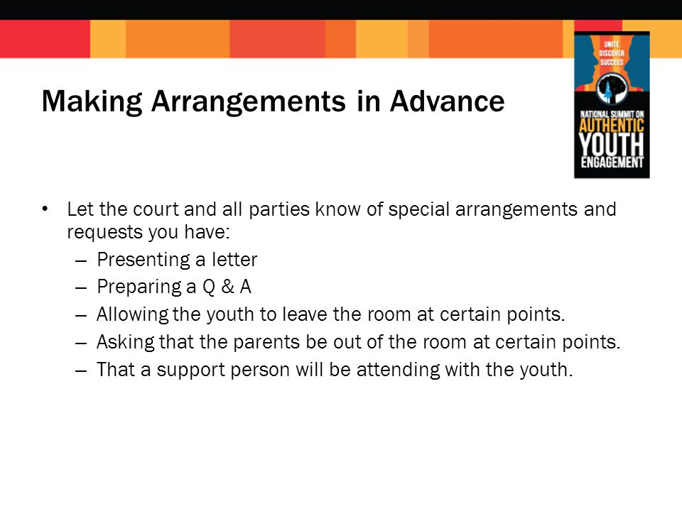 Making Arrangements in Advance Let the court and all parties know of special arrangements and requests you have: – Presenting a letter – Preparing a Q