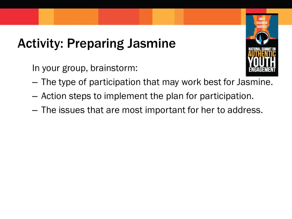 Activity: Preparing Jasmine In your group, brainstorm: – The type of participation that may work best for Jasmine. – Action steps to implement the pla