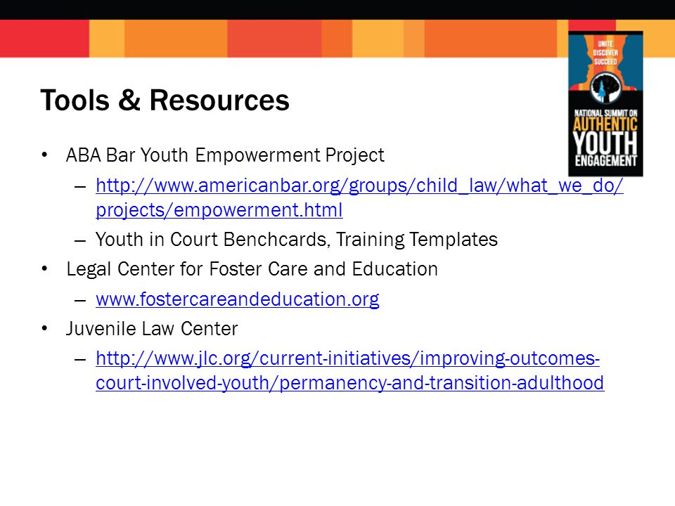 Tools & Resources ABA Bar Youth Empowerment Project – http://www.americanbar.org/groups/child_law/what_we_do/ projects/empowerment.html http://www.americanbar.org/groups/child_law/what_we_do/ projects/empowerment.html – Youth in Court Benchcards, Training Templates Legal Center for Foster Care and Education – www.fostercareandeducation.org www.fostercareandeducation.org Juvenile Law Center – http://www.jlc.org/current-initiatives/improving-outcomes- court-involved-youth/permanency-and-transition-adulthood http://www.jlc.org/current-initiatives/improving-outcomes- court-involved-youth/permanency-and-transition-adulthood