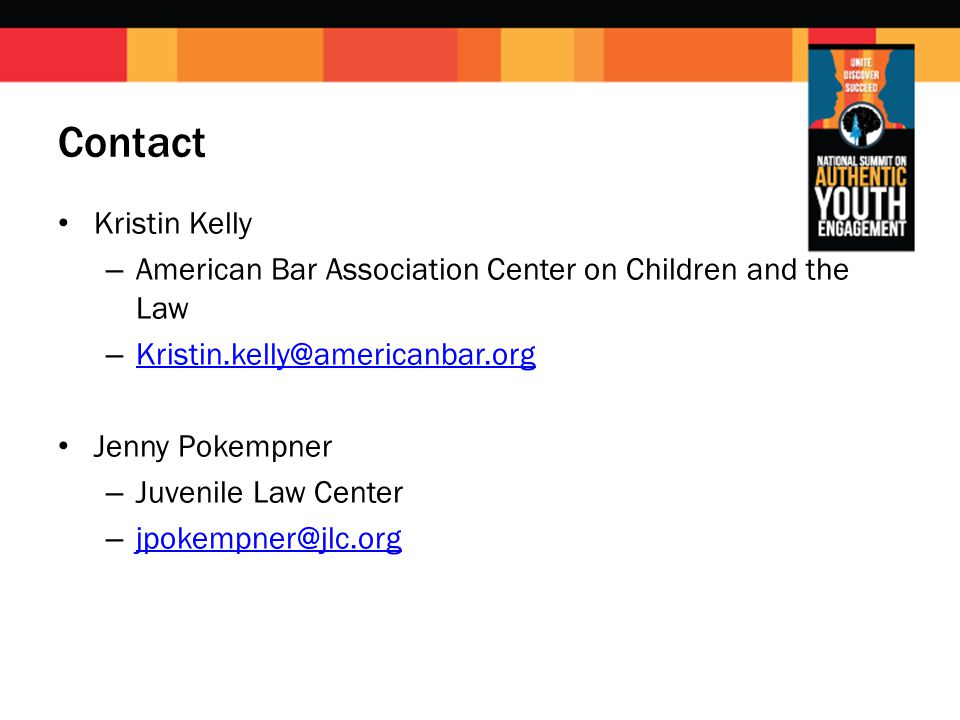 Contact Kristin Kelly – American Bar Association Center on Children and the Law – Kristin.kelly@americanbar.org Kristin.kelly@americanbar.org Jenny Pokempner – Juvenile Law Center – jpokempner@jlc.org jpokempner@jlc.org