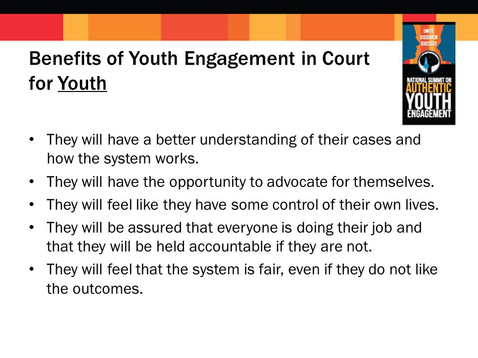 Benefits of Youth Engagement in Court for Youth They will have a better understanding of their cases and how the system works. They will have the oppo