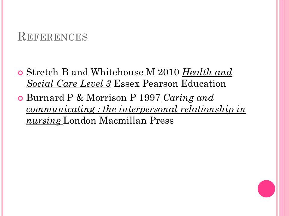 R EFERENCES Stretch B and Whitehouse M 2010 Health and Social Care Level 3 Essex Pearson Education Burnard P & Morrison P 1997 Caring and communicating : the interpersonal relationship in nursing London Macmillan Press