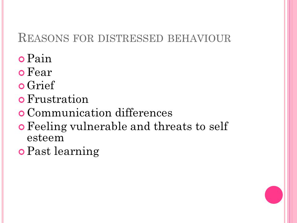 R EASONS FOR DISTRESSED BEHAVIOUR Pain Fear Grief Frustration Communication differences Feeling vulnerable and threats to self esteem Past learning