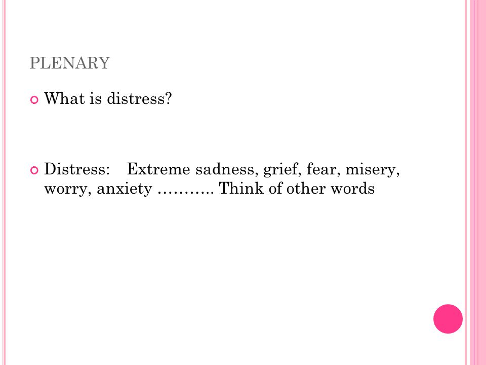 PLENARY What is distress. Distress:Extreme sadness, grief, fear, misery, worry, anxiety ………..