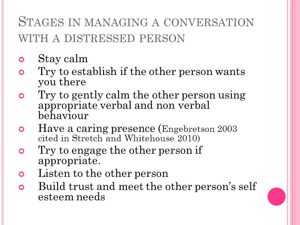 S TAGES IN MANAGING A CONVERSATION WITH A DISTRESSED PERSON Stay calm Try to establish if the other person wants you there Try to gently calm the other person using appropriate verbal and non verbal behaviour Have a caring presence ( Engebretson 2003 cited in Stretch and Whitehouse 2010) Try to engage the other person if appropriate.