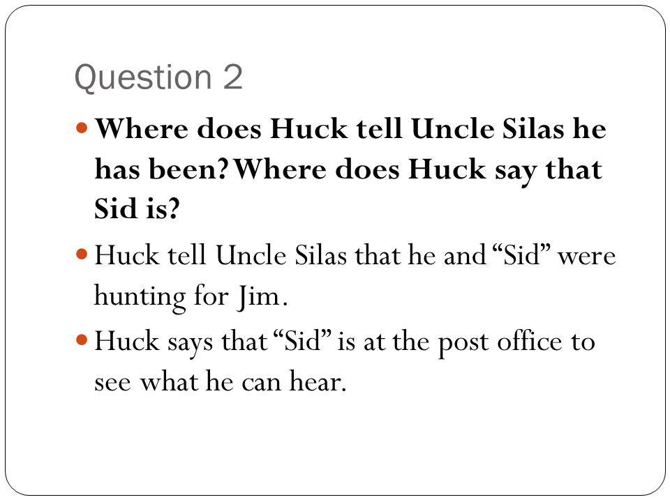 """Question 2 Where does Huck tell Uncle Silas he has been? Where does Huck say that Sid is? Huck tell Uncle Silas that he and """"Sid"""" were hunting for Jim"""
