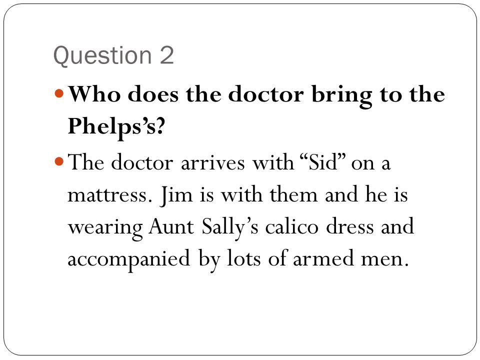 """Question 2 Who does the doctor bring to the Phelps's? The doctor arrives with """"Sid"""" on a mattress. Jim is with them and he is wearing Aunt Sally's cal"""