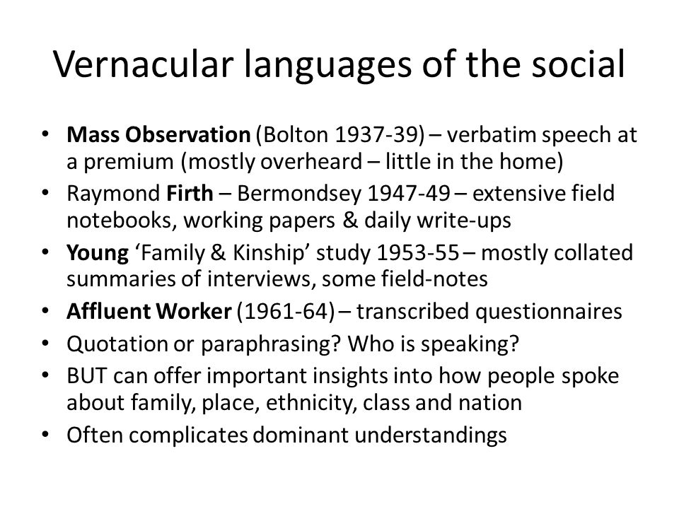 Vernacular languages of the social Mass Observation (Bolton 1937-39) – verbatim speech at a premium (mostly overheard – little in the home) Raymond Firth – Bermondsey 1947-49 – extensive field notebooks, working papers & daily write-ups Young 'Family & Kinship' study 1953-55 – mostly collated summaries of interviews, some field-notes Affluent Worker (1961-64) – transcribed questionnaires Quotation or paraphrasing.